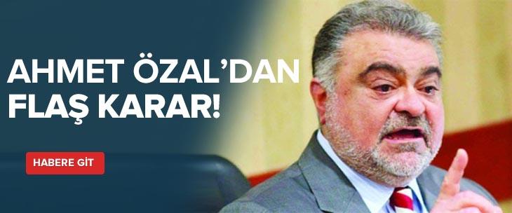 Ahmet Özal'dan flaş karar!