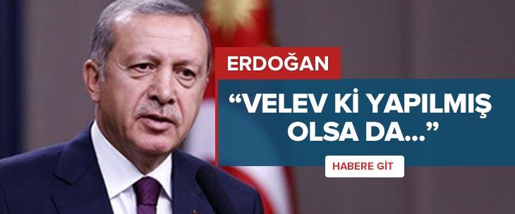 Erdoğan: Velev ki yapılmış olsa da...