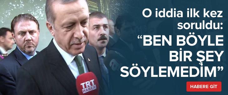 Cumhurbaşkanı Erdoğan: Ben böyle bir şey söylemedim